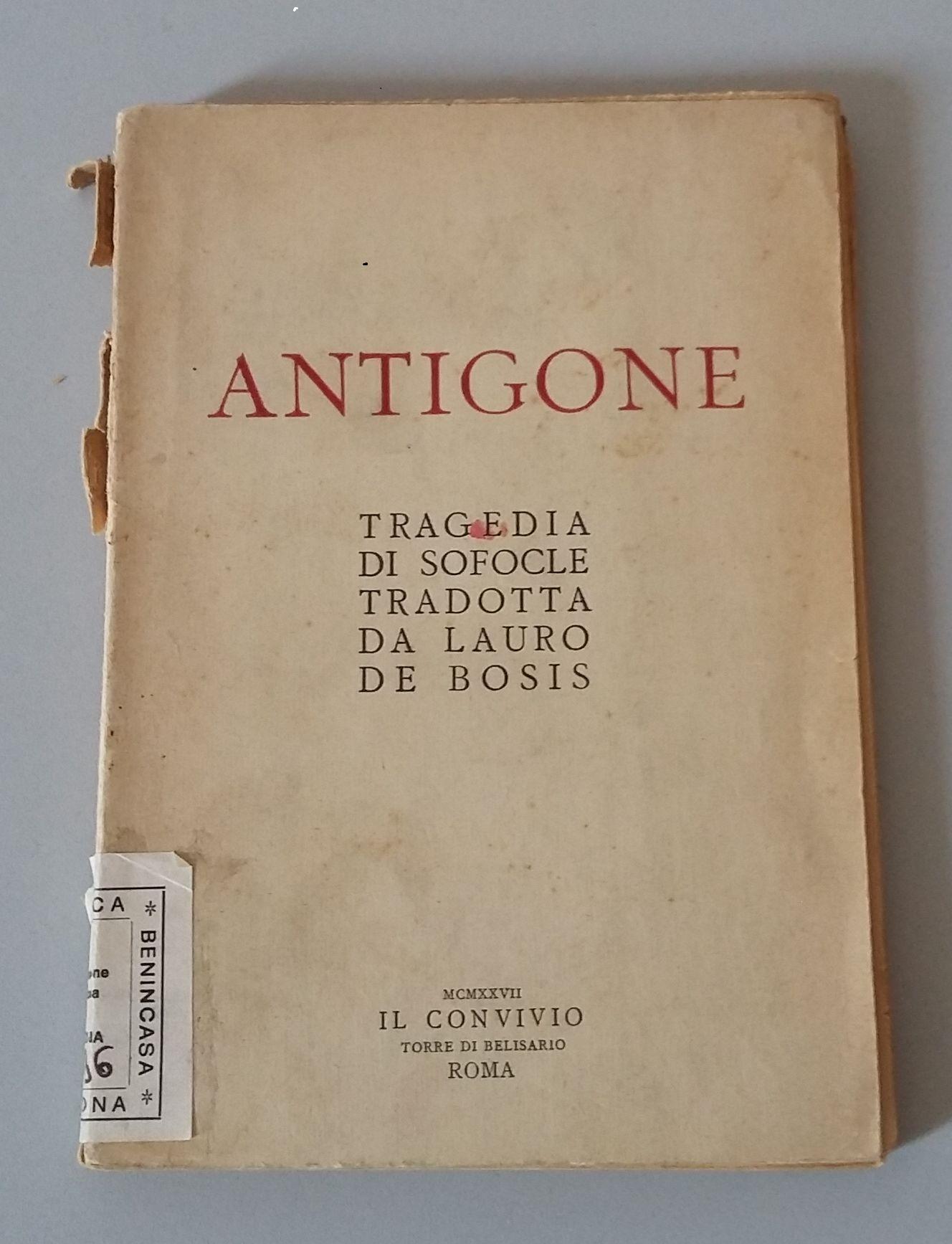DAL FONDO MODENA DELLA BIBLIOTECA BENINCASA Antigone   :   tragedia   /   di   Sofocle   ;   tradotta   da   Lauro   De   Bosis.   - Roma : Il convivio, 1927.  MOD. 1096